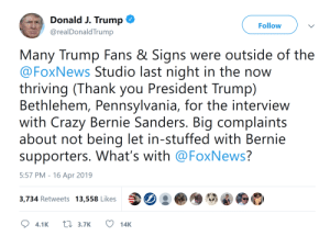 Abc, Bernie Sanders, and Crazy: Donald J. Trump  @realDonaldTrump  Follow  Many Trump Fans & Signs were outside of the  @FoxNews Studio last night in the now  thriving (Thank you President Trump)  Bethlehem, Pennsylvania, for the interview  with Crazy Bernie Sanders. Big complaints  about not being let in-stuffed with Bernie  supporters. What's with @FoxNews?  5:57 PM - 16 Apr 2019  3,734 Retweets 13,558 Likes Trump knows. Fox News is going full retard. They let that babbling old complaining coot ramble on unchallenged. Last Man Standing went from an ABC Disney studio, to a FOX-Disney studio. Fox-Disney news is CUCKED news. Cucked by the mouse.