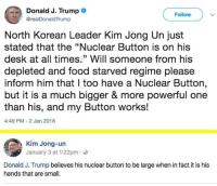 """9gag, Children, and Dank: Donald J. Trump .  @realDonaldTrump  Follow  North Korean Leader Kim Jong Un just  stated that the """"Nuclear Button is on his  desk at all times."""" Will someone from his  depleted and food starved regime please  inform him that I too have a Nuclear Button  but it is a much bigger & more powerful one  than his, and my Button works!  4:49 PM 2 Jan 2018  Kim Jong-un  January 3 at 1:22pm.  Donald J. Trump believes his nuclear button to be large when in fact it is his  hands that are small. They are just children. https://9gag.com/tag/north-korea?ref=fbpic"""