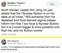"""9gag, Food, and Kim Jong-Un: Donald J. Trump  @realDonaldTrump  Follow  North Korean Leader Kim Jong Un just  stated that the """"Nuclear Button is on his  desk at all times."""" Will someone from his  depleted and food starved regime please  inform him that I too have a Nuclear Button,  but it is a much bigger & more powerful one  than his, and my Button works!  4:49 PM-2 Jan 2018  Kim Jong-un  January 3 at 1:22pm.  Donald J. Trump believes his nuclear button to be large when in fact it is his  hands that are small. They are just kids with buttons - - 9gag trumpmemes kimjongun parody"""