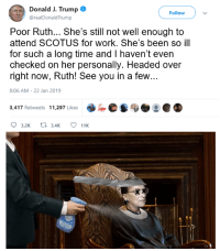 Work, Time, and Trump: Donald J. Trump  @realDonaldTrump  Follow  Poor Ruth... She's still not well enough to  attend SCOTUS for work. She's been so ill  for such a long time and I haven't even  checked on her personally. Headed over  right now, Ruth! See you in a few...  8:06 AM-22 Jan 2019  3,417 Retweets 11,297 Likes