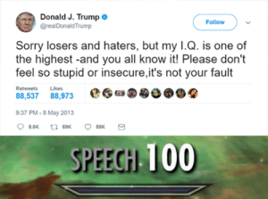 Funny, Sorry, and Stuff: Donald J. Trump  @realDonaldTrump  Follow  Sorry losers and haters, but my I.Q. is one of  the highest -and you all know it! Please don't  feel so stupid or insecure,it's not your fault  Retweets  Likes  88,537 88,973  9:37 PM-8 May 2013  t 89K  8.6K  89K  SPEECH 100 Can someone rewrite this with correct punctuation and stuff.