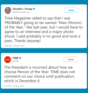 "Good, Time, and Trump: Donald J. Trump  @realDonaldTrump  Follow  Time Magazine called to say that I was  PROBABLY going to be named ""Man (Person)  of the Year,"" like last year, but I would have to  agree to an interview and a major photo  shoot. I said probably is no good and took a  pass. Thanks anyway!  2:40 PM 24 Nov 2017  TIME  @TIME  TIME  Follow  The President is incorrect about how we  choose Person of the Year. TIME does not  comment on our choice until publication,  which is December 6.  5:27 PM- 24 Nov 2017 Man of the Year"