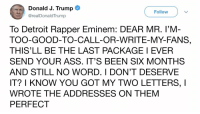 Ass, Detroit, and Eminem: Donald J. Trump  @realDonaldTrump  Follow  To Detroit Rapper Eminem: DEAR MR. I'M  TOO-GOOD-TO-CALL-OR-WRITE-MY-FANS,  THIS'LL BE THE LAST PACKAGE I EVER  SEND YOUR ASS. IT'S BEEN SIX MONTHS  AND STILL NO WORD. I DON'T DESERVE  IT? I KNOW YOU GOT MY TWO LETTERS, I  WROTE THE ADDRESSES ON THENM  PERFECT And here's an autograph for your brother, I wrote it on the MAGA cap