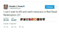 Trump, Red Dead Redemption, and Red Dead: Donald J. Trump  realDonaldTrump  Following  I can't wait to kil and catch mexicans in Red Dead  Redemption 2!!!  RETWEETS LIKES  7:02 AM-15 Mar 2017  20K 다 20K 62K Are u ready