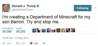 "<p>Invest in Donald Trump memes or no? via /r/MemeEconomy <a href=""http://ift.tt/2t2Luvo"">http://ift.tt/2t2Luvo</a></p>: Donald J. Trump *  @realDonaldTrump  Following  I'm creating a Department of Minecraft for my  son Barron. Try and stop me  RETWEETS LIKES  45,368 55,250  膇鋫囲湿匯亟  劂嬬  12:06 AM - 31 May 2017 <p>Invest in Donald Trump memes or no? via /r/MemeEconomy <a href=""http://ift.tt/2t2Luvo"">http://ift.tt/2t2Luvo</a></p>"