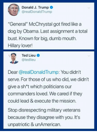 "Dumb, Obama, and Ted: Donald J. Trump  @realDonaldTrump  ""General"" McChrystal got fired like a  dog by Obama. Last assignment a total  bust. Known for big, dumb mouth.  Hillary lover!  Ted Lieu  teieu  Dear @realDonaldTrump: You didn't  serve. For those of us who did, we didn't  give a sh't which politicians our  commanders loved. We cared if they  could lead & execute the mission.  Stop disrespecting military veterans  because they disagree with you. It's  unpatriotic & unAmerican. (S)"