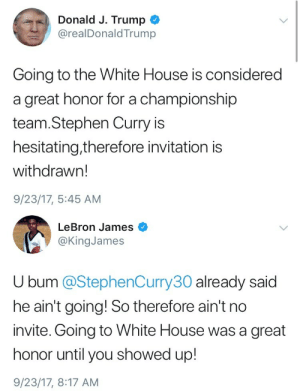 africanaquarian:  redsatinsheets:  i can't believe lebron james is president now  Damn Bron bron  : Donald J. Trump  @realDonaldTrump  Going to the White House is considered  a great honor for a championship  team.Stephen Curry is  hesitating,therefore invitation is  withdrawn!  9/23/17, 5:45 AM   LeBron James  @KingJames  U bum @StephenCurry30 already said  he ain't going! So therefore ain't no  invite. Going to White House was a great  honor until you showed up!  9/23/17, 8:17 AM africanaquarian:  redsatinsheets:  i can't believe lebron james is president now  Damn Bron bron