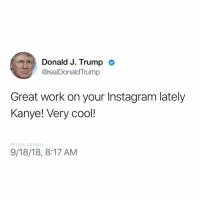 Advice, Funny, and Instagram: Donald J. Trump  @realDonaldTrump  Great work on your Instagram lately  Kanye! Very cool!  @tank.sinatra  9/18/18, 8:17 AM Kanye got posting advice from Trump. That makes sense.