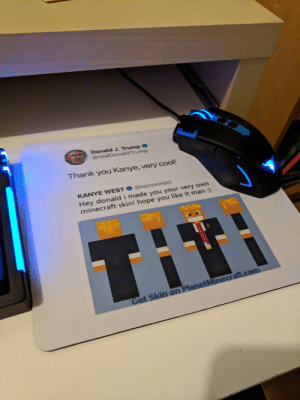 Dank, Kanye, and Memes: Donald J. Trump  @realDonaldTrump  hank you Kanye, very cool!  KANYE WEST @kanyewest  Hey donald i made you your very own  minecraft skin! hope you like it man : My mousepad arrived today by literallyfabian MORE MEMES