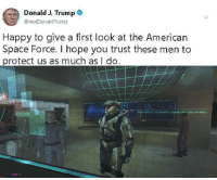 American, Happy, and Space: Donald J. Trump  @realDonaldTrump  Happy to give a first look at the American  Space Force. I hope you trust these men to  protect us as much as I do Space Force is actually looking pretty awesome.