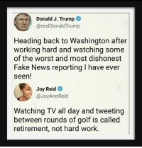 hardly working: Donald J. Trump  @realDonaldTrump  Heading back to Washington after  working hard and watching some  of the worst and most dishonest  Fake News reporting I have ever  seen!  Joy Reid  @JoyAnnReid  Watching TV all day and tweeting  between rounds of golf is called  retirement, not hard work.