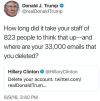 America, Hillary Clinton, and Memes: Donald J. Trump  @realDonaldTrump  How long did it take your staff of  823 people to think that up--and  where are your 33,000 emails that  you deleted?  Hillary Clinton @HillaryClinton  Delete your account. twitter.com/  realDonaldTrum...  6/9/16, 3:40 PM TRUMP IS A MADMAN!😂😂😂😂 presidenttrump resist stupidliberals merica america stupiddemocrats donaldtrump guncontrol patriot trump yeeyee presidentdonaldtrump draintheswamp makeamericagreatagain trumptrain triggered ------------------ FOLLOW👉🏼 @conservative.american 👈🏼 FOR MORE🇺🇸🇺🇸