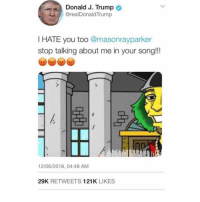 Click, Memes, and Link: Donald J. Trump  @realDonaldTrump  I HATE you too @masonrayparker  stop talking about me in your song!!!  12/06/2018, 04:48 AM  29K RETWEETS 121K LIKES Want to hear the song that pissed Trump off? Click the link in my bio to listen!!!