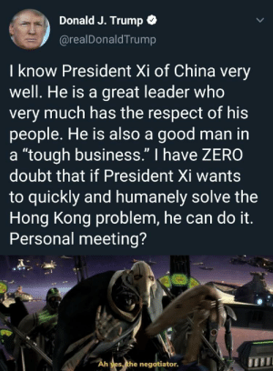 """Just admit it, you lost the trade war and are trying to kiss his ass.: Donald J. Trump  @realDonaldTrump  I know President Xi of China very  well. He is a great leader who  very much has the respect of his  people. He is also a good man in  a """"tough business."""" I have ZERO  doubt that if President Xi wants  to quickly and humanely solve the  Hong Kong problem, he can do it.  Personal meeting?  Ah yes, the negotiator. Just admit it, you lost the trade war and are trying to kiss his ass."""