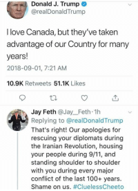 Taken Advantage Of: Donald J. Trump  @realDonaldTrump  I love Canada, but they've taken  advantage of our Country for many  years!  2018-09-01, 7:21 AM  10.9K Retweets 51.1K Likes  Jay Feth @Jay_Feth 1h  Replying to @realDonaldTrump  That's right! Our apologies for  rescuing your diplomats during  the Iranian Revolution, housing  your people during 9/11, and  standing shoulder to shoulder  with you during every major  conflict of the last 100+ years.  Shame on us.