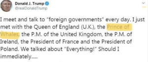"""England, Facepalm, and Prince: Donald J. Trump  @realDonaldTrump  I meet and talk to """"foreign governments"""" every day. I just  met with the Queen of England (U.K.), the Prince of  Whales, the P.M. of the United Kingdom, the P.M. of  Ireland, the President of France and the President of  Poland. We talked about """"Everything!"""" Should I  immediately.... Prince of whales"""
