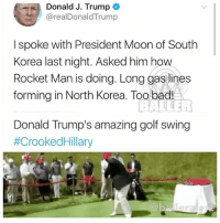 trump calls NorthKorean leader Kim Jong-un 'rocket man' and retweets video of hitting hillaryclinton with a golf ball: Donald J. Trump  @realDonaldTrump  I spoke with President Moon of South  Korea last night. Asked him hovw  Rocket Man is doing. Long gas lines  forming in North Korea. Too bad!  Donald Trump's amazing golf swing  #CrookedHillary  @b trump calls NorthKorean leader Kim Jong-un 'rocket man' and retweets video of hitting hillaryclinton with a golf ball