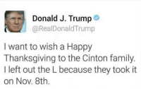 Family, Memes, and Tbt: Donald J. Trump  @RealDonaldTrump  I want to wish a Happy  Thanksgiving to the Cinton family.  I left out the L because they took it  on Nov. 8th. Perfect Throwback Thursday for Thanksgiving. happythanksgiving tbt