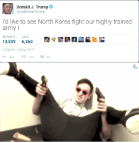 "North Korea, Tumblr, and Army: Donald J. Trump  @realDonaldTrump  I'd like to see North Korea fight our highly trained  army!  RETWEETS LIKES  13,539 6,360  12:26 PM-16 Aug 2017 <p><a href=""http://memehumor.net/post/165013354812/just-try-it"" class=""tumblr_blog"">memehumor</a>:</p>  <blockquote><p>Just Try It</p></blockquote>"