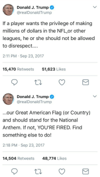 <p>Actually he should be allowed to do whatever the hell his private employers allow him to do. He is breaking no federal law, and you don't get to say shit about it. Let me introduce you to the First Amendment.</p>: Donald J. Trump  @realDonaldTrump  If a player wants the privilege of making  millions of dollars in the NFL,or other  leagues, he or she should not be allowed  to disrespect....  2:11 PM Sep 23, 2017  15,470 Retweets  51,623 Likes   Donald J. Trump ^  @realDonaldTrump  ...our Great American Flag (or Country)  and should stand for the National  Anthem. If not, YOU'RE FIRED. Find  something else to do!  2:18 PM Sep 23, 2017  14,504 Retweets48,774 Likes <p>Actually he should be allowed to do whatever the hell his private employers allow him to do. He is breaking no federal law, and you don't get to say shit about it. Let me introduce you to the First Amendment.</p>