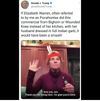 Elizabeth Warren, Instagram, and Love: Donald J. Trump  @realDonaldTrump  If Elizabeth Warren, often referred  to by me as Pocahontas did this  commercial from Bighorn or Wounded  Knee instead of her kitchen, with her  husband dressed in full Indian garb, it  would have been a smash!  Instagram/Elizabeth Warren  I love you, too.  Thank you for being here. I'm glad you're here.