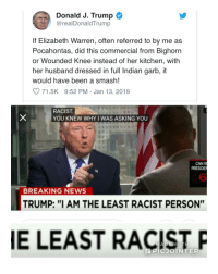 "cnn.com, Elizabeth Warren, and News: Donald J. Trump  @realDonaldTrump  If Elizabeth Warren, often referred to by me as  Pocahontas, did this commercial from Bighorn  or Wounded Knee instead of her kitchen, with  her husband dressed in full Indian garb, it  would have been a smash!  O 71.5K 9:52 PM - Jan 13, 2019  RACIST  YOU KNEW WHY I WAS ASKING YOU  CNN R  PRESIDE  6  BREAKING NEWS  TRUMP: ""I AM THE LEAST RACIST PERSON""  E LEAST RACISTP"