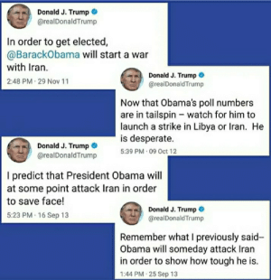 Fine, I'll do it myself.: Donald J. Trump  @realDonaldTrump  In order to get elected,  @BarackObama will start a war  with Iran.  Donald J. Trump O  @realDonaldTrump  2:48 PM 29 Nov 11  Now that Obama's poll numbers  are in tailspin - watch for him to  launch a strike in Libya or Iran. He  is desperate.  5:39 PM · 09 Oct 12  Donald J. Trump  @realDonaldTrump  I predict that President Obama will  at some point attack Iran in order  to save face!  Donald J. Trump  @realDonaldTrump  5:23 PM 16 Sep 13  Remember what I previously said-  Obama will someday attack Iran  in order to show how tough he is.  1:44 PM 25 Sep 13 Fine, I'll do it myself.