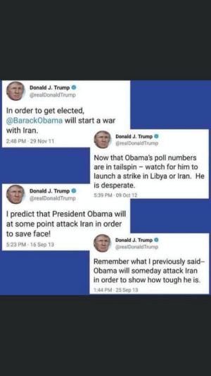 interesting... 🤔: Donald J. Trump  @realDonaldTrump  In order to get elected,  @BarackObama will start a war  with Iran.  Donald J. Trump O  @realDonaldTrump  2:48 PM 29 Nov 11  Now that Obama's poll numbers  are in tailspin - watch for him to  launch a strike in Libya or Iran. He  is desperate.  5:39 PM - 09 Oct 12  Donald J. Trump  @realDonaldTrump  I predict that President Obama will  at some point attack Iran in order  to save face!  Donald J. Trump O  @realDonaldTrump  5:23 PM 16 Sep 13  Remember what I previously said-  Obama will someday attack Iran  in order to show how tough he is.  1:44 PM 25 Sep 13 interesting... 🤔