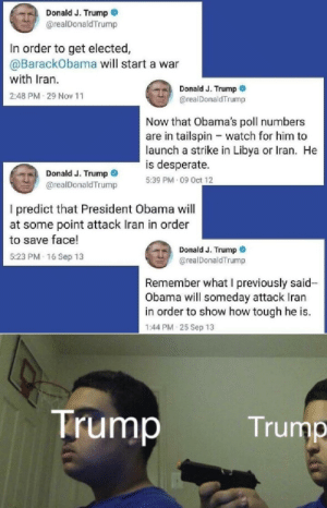 This really be a bruh moment: Donald J. Trump  @realDonaldTrump  In order to get elected,  @BarackObama will start a war  with Iran.  Donald J. Trump  2:48 PM 29 Nov 11  @realDonaldTrump  Now that Obama's poll numbers  are in tailspin - watch for him to  launch a strike in Libya or Iran. He  is desperate.  Donald J. Trump  5:39 PM 09 Oct 12  @realDonaldTrump  I predict that President Obama will  at some point attack Iran in order  to save face!  Donald J. Trump  @realDonald Trump  5:23 PM - 16 Sep 13  Remember what l previously said-  Obama will someday attack Iran  in order to show how tough he is.  1:44 PM 25 Sep 13  Trump  Trump This really be a bruh moment