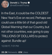 Global Warming, Memes, and Good: Donald J. Trump +  @realDonaldTrump  In the East, it could be the COLDEST  New Year's Eve on record. Perhaps we  could use a little bit of that good old  Global Warming that our Country, but  not other countries, was going to pay  TRILLIONS OF DOLLARS to protect  against. Bundle up!  12/28/17, 7:01 PM  20.3K Retweets 61K Likes Who will stop this absolute madman?