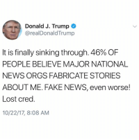 PresidentTrump claims 46% of people believe news networks fabricate stories about him...thoughts? 🇺🇸🤔 WSHH: Donald J. Trump  @realDonaldTrump  It is finally sinking through, 46% OF  PEOPLE BELIEVE MAJOR NATIONAL  NEWS ORGS FABRICATE STORIES  ABOUT ME. FAKE NEWS, even worse!  Lost cred.  10/22/17, 8:08 AM PresidentTrump claims 46% of people believe news networks fabricate stories about him...thoughts? 🇺🇸🤔 WSHH