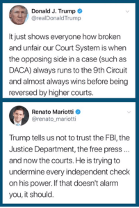 (S): Donald J. Trump  @realDonaldTrump  It just shows everyone how broken  and unfair our Court System is when  the opposing side in a case (such as  DACA) always runs to the 9th Circuit  and almost always wins before being  reversed by higher courts.  Renato Mariotti  @renato_mariotti  Trump tells us not to trust the FBl, the  Justice Department, the free press..  and now the courts. He is trying to  undermine every independent check  on his power. If that doesn't alarm  you, it should. (S)