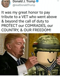 "<p>I believe this format is worth a lot. Any thoughts? Im definitely investing. via /r/MemeEconomy <a href=""http://ift.tt/2vtuJhd"">http://ift.tt/2vtuJhd</a></p>: Donald  J.  Trump  @realDonaldTrump  It was my great honor to pay  tribute to a VET who went above  & beyond the call of duty to  PROTECT our COMRADES, our  COUNTRY, & OUR FREEDOM! <p>I believe this format is worth a lot. Any thoughts? Im definitely investing. via /r/MemeEconomy <a href=""http://ift.tt/2vtuJhd"">http://ift.tt/2vtuJhd</a></p>"
