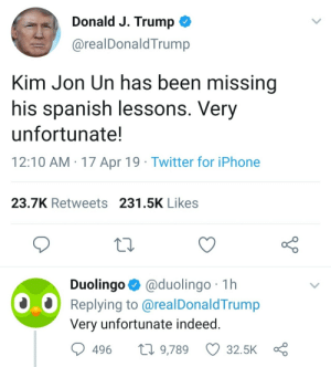 Iphone, Memes, and North Korea: Donald J. Trump  @realDonaldTrump  Kim Jon Un has been missing  his spanish lessons. Very  unfortunate!  12:10 AM 17 Apr 19 Twitter for iPhone  23.7K Retweets 231.5K Likes  Duolingo @duolingo 1h  Replying to @realDonaldTrump  Very unfortunate indeed  496 t 9,789 32.5K 30-minute-memes:North Korea doesn't exist anymore.