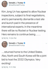 Kim Jong Un has agreed to allow Nuclear inspections, subject to final negotiations, and to permanently dismantle a test site and launch pad in the presence of international experts...: Donald J. Trump  @realDonaldTrump  Kim Jong Un has agreed to allow Nuclear  inspections, subject to final negotiations,  and to permanently dismantle a test site  and launch pad in the presence of  international experts. In the meantime  there will be no Rocket or Nuclear testing  Hero remains to continue being  9/18/18, 11:04 PM  Donald J. Trump  @realDonaldTrump  returned home to the United States  Also, North and South Korea will file a joint  bid to host the 2032 Olympics. Very  exciting!  9/18/18, 11:11 PM Kim Jong Un has agreed to allow Nuclear inspections, subject to final negotiations, and to permanently dismantle a test site and launch pad in the presence of international experts...