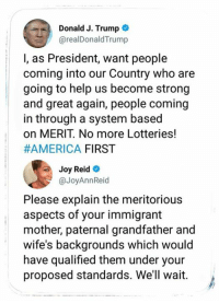 America, Help, and Trump: Donald J. Trump  @realDonaldTrump  l, as President, want people  coming into our Country who are  going to help us become strong  and great again, people coming  in through a system based  on MERIT. No more Lotteries!  #AMERICA FIRST  Joy Reid  @JoyAnnReid  Please explain the meritorious  aspects of your immigrant  mother, paternal grandfather and  wife's backgrounds which would  have qualified them under your  proposed standards. We'll wait.