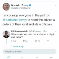 (GC) Trump derangement syndrome: Donald J. Trump  @realDonaldTrump  l encourage everyone in the path of  #HurricaneHarvey to heed the advice &  orders of their local and state officials.  Ed Krassenstein @EdKrassen 18m  Why should we take the advice of a bigot  and racist?  40  ロ11  76  1 more reply  Tweet your reply (GC) Trump derangement syndrome