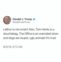 Zammmn Zonald what did Forrest do to you bro? 😤: Donald J. Trump  @realDonaldTrump  LeBron is not smart! Also, Tom Hanks is a  douchebag, The Office is an overrated show  and dogs are stupid, ugly animals! It's true!  8/4/18, 9:12 AM Zammmn Zonald what did Forrest do to you bro? 😤