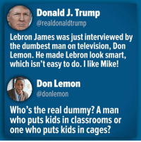 LeBron James, Kids, and Lebron: Donald J. Trump  @realdonaldtrump  Lebron James was just interviewed by  the dumbest man on television, Don  Lemon. He made Lebron look smart,  which isn't easy to do. I like Mike!  Don Lemon  @donlemon  Who's the real dummy? A man  who puts kids in classrooms or  one who puts kids in cages?