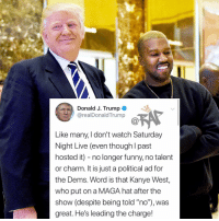 """potus has spoken Follow @bars for more ➡️ DM 5 FRIENDS: Donald J. Trump  @realDonaldTrump  Like many, I don't watch Saturday  Night Live (even though l past  hosted it) - no longer funny, no talent  or charm. It is just a political ad for  the Dems. Word is that Kanye West,  who put on a MAGA hat after the  show (despite being told """"no""""), was  great. He's leading the charge! potus has spoken Follow @bars for more ➡️ DM 5 FRIENDS"""
