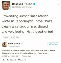"""Good, Seattle, and Trump: Donald J. Trump  @realDonaldTrump  Low-selling author Isaac Marion  wrote an """"apocalyptic"""" novel that's  clearly an attack on me. Biased  and very boring. Not a good writer!  1/15/17, 2:23 AM  Isaac Marion  @isaacinspace  Follow  It's more an attack on the selfishness and fear that poisons  humanity, but sure, it can be about you if you want.  6:09 PM 16 Jan 2017 Seattle, WA  わ다 16.342 37.149"""