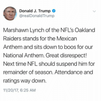 PresidentTrump says MarshawnLynch should be suspended for the remainder of the season for sitting during the National Anthem...thoughts? 🇺🇸🤔 WSHH: Donald J. Trump  @realDonaldTrump  Marshawn Lynch of the NFL's Oakland  Raiders stands for the Mexican  Anthem and sits down to boos for our  National Anthem. Great disrespect!  Next time NFL should suspend him for  remainder of season. Attendance and  ratings way down.  11/20/17, 6:25 AM PresidentTrump says MarshawnLynch should be suspended for the remainder of the season for sitting during the National Anthem...thoughts? 🇺🇸🤔 WSHH