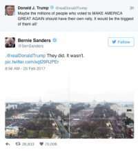 animentality: micdotcom:   Bernie Sanders tweeted a sick burn at Donald Trump about his inauguration crowd size On Saturday morning, President Donald Trump tweeted that his followers should hold their own rally, even though his presidential campaign was a series of rallies that continued into his presidency with a rally last weekend in Melbourne, Florida. Bernie Sanders promptly replied with a brutal tweet, reminding Donald Trump of the small crowd that gathered for his inauguration. Trump has been more than a little sensitive about the size of his inauguration crowd, which was also objectively smaller in comparisonto the crowds for Obama's inauguration in 2009. Read more(2/25/17 11:09 AM)   EPIC BERN : Donald J. Trump@realDonaldTrump  Maybe the millions of people who voted to MAKE AMERICA  GREAT AGAIN should have their own rally. It would be the biggest  of them all!  3h  Bernie Sanders  @SenSanders  Follow  @realDonaldTrump They did. It wasn't.  pic.twitter.com/xqt29RJPEr  8:56 AM-25 Feb 2017  26,833  70,006 animentality: micdotcom:   Bernie Sanders tweeted a sick burn at Donald Trump about his inauguration crowd size On Saturday morning, President Donald Trump tweeted that his followers should hold their own rally, even though his presidential campaign was a series of rallies that continued into his presidency with a rally last weekend in Melbourne, Florida. Bernie Sanders promptly replied with a brutal tweet, reminding Donald Trump of the small crowd that gathered for his inauguration. Trump has been more than a little sensitive about the size of his inauguration crowd, which was also objectively smaller in comparisonto the crowds for Obama's inauguration in 2009. Read more(2/25/17 11:09 AM)   EPIC BERN