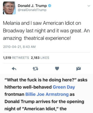 "Donald Trump, Saw, and Tumblr: Donald J. Trump  @realDonaldTrump  Melania and I saw American ldiot on  Broadway last night and it was great. Ar  amazing theatrical experience!  2010-04-21, 8:43 AM  1,519 RETWEETS 2,183 LIKE:S   ""What the fuck is he doing here?"" asks  hitherto well-behaved Green Day  frontman Billie Joe Armstrong as  Donald Trump arrives for the opening  night of ""American Idiot,"" the gstringofsuburbia:iconic"