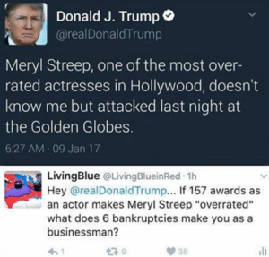 """weavemama: I LIVE FOR THESE DRAGS: Donald J. Trump  @realDonaldTrump  Meryl Streep, one of the most over-  rated actresses in Hollywood, doesn't  know me but attacked last night at  the Golden Globes.  6:27 AM 09 Jan 17  LivingBlue QLivingBlueinRed.1h  Hey @realDonaldTrump... If 157 awards as  an actor makes Meryl Streep """"overrated""""  what does 6 bankruptcies make you as a  businessman? weavemama: I LIVE FOR THESE DRAGS"""