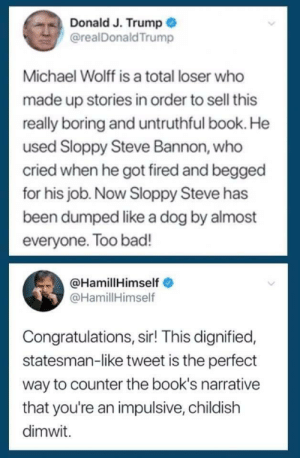 Bad, Books, and Jedi: Donald J. Trump  @realDonaldTrump  Michael Wolff is a total loser who  made up stories in order to sell this  really boring and untruthful book. He  used Sloppy Steve Bannon, who  cried when he got fired and begged  for his job. Now Sloppy Steve has  been dumped like a dog by almost  everyone. Too bad!  @HamillHimself  @HamillHimself  Congratulations, sir! This dignified,  statesman-like tweet is the perfect  way to counter the book's narrative  that you're an impulsive, childish  dimwit. Luke Skywalker duels with the emperor in Return of the Jedi (1983)