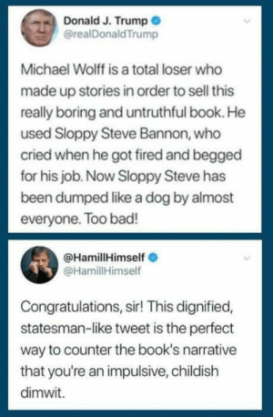 Af, Bad, and Books: Donald J. Trump  @realDonaldTrump  Michael Wolff is a total loser who  made up stories in order to sell this  really boring and untruthful book. He  used Sloppy Steve Bannon, who  cried when he got fired and begged  for his job. Now Sloppy Steve has  been dumped like a dog by almost  everyone. Too bad!  @HamillHimself  @HamillHimself  Congratulations, sir! This dignified,  statesman-like tweet is the perfect  way to counter the book's narrative  that you're an impulsive, childish  dimwit. Mark Hamill is savage af