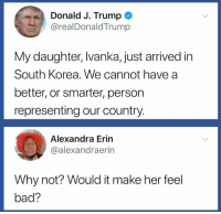 Bad, Trump, and South Korea: Donald J. Trump  @realDonaldTrump  My daughter, Ivanka, just arrived in  South Korea. We cannot have a  better, or smarter, person  representing our country.  Alexandra Erin  @alexandraerin  Why not? Would it make her feel  bad? (S)