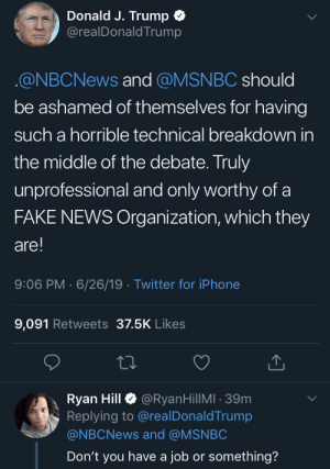 The debate is 🔥 by purplecombatmissile MORE MEMES: Donald J. Trump  @realDonaldTrump  @NBCNEWS and @MSNBC should  be ashamed of themselves for having  such a horrible technical breakdown in  the middle of the debate. Truly  unprofessional and only worthy of a  FAKE NEWS Organization, which they  are!  9:06 PM 6/26/19 Twitter for iPhone  9,091 Retweets 37.5K Likes  @RyanHillMI 39m  Ryan Hill  Replying to @real DonaldTrump  @NBCNEWS and @MSNBC  Don't you have a job or something? The debate is 🔥 by purplecombatmissile MORE MEMES