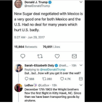 Memes, Airplane, and Flight: Donald J. Trump  @realDonaldTrump  New Sugar deal negotiated with Mexico is  a very good one for both Mexico and the  U.S. Had no deal for many years which  hurt U.S. badly.  5:27 AM Jun 29, 2017  15,864 Retweets  70,651 Likes  Sarah-Elizabeth Daly+ @seli...-15h  Replying to @realDonaldTrump  But...but...how will you get it over the wall?  0568 280 4.7K  .LoDuv汁@LoDuv-15h  December 17th 1903 the Wright brothers  flew the first flight in Kitty Hawk, NC. Since  then we have been transporting goods by  airplane. Trumplicans PresidentTrump MAGA TrumpTrain AmericaFirst